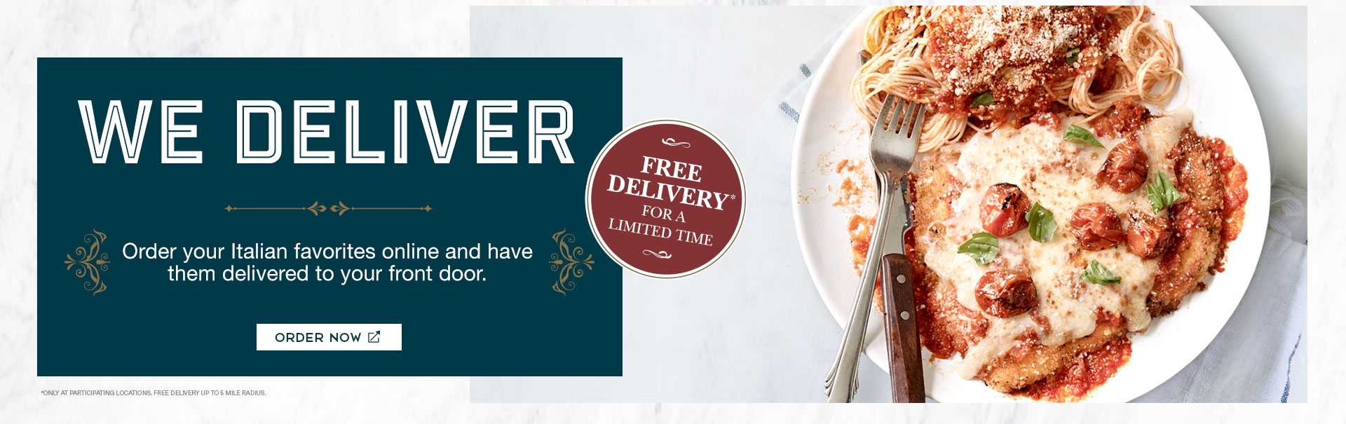 <p>We deliver. Order your Italian favorites online and have them delivered to your door. Order now. Free delivery* for a limited time. *Only at participating locations. Free delivery up to 5 mile radius. </p>