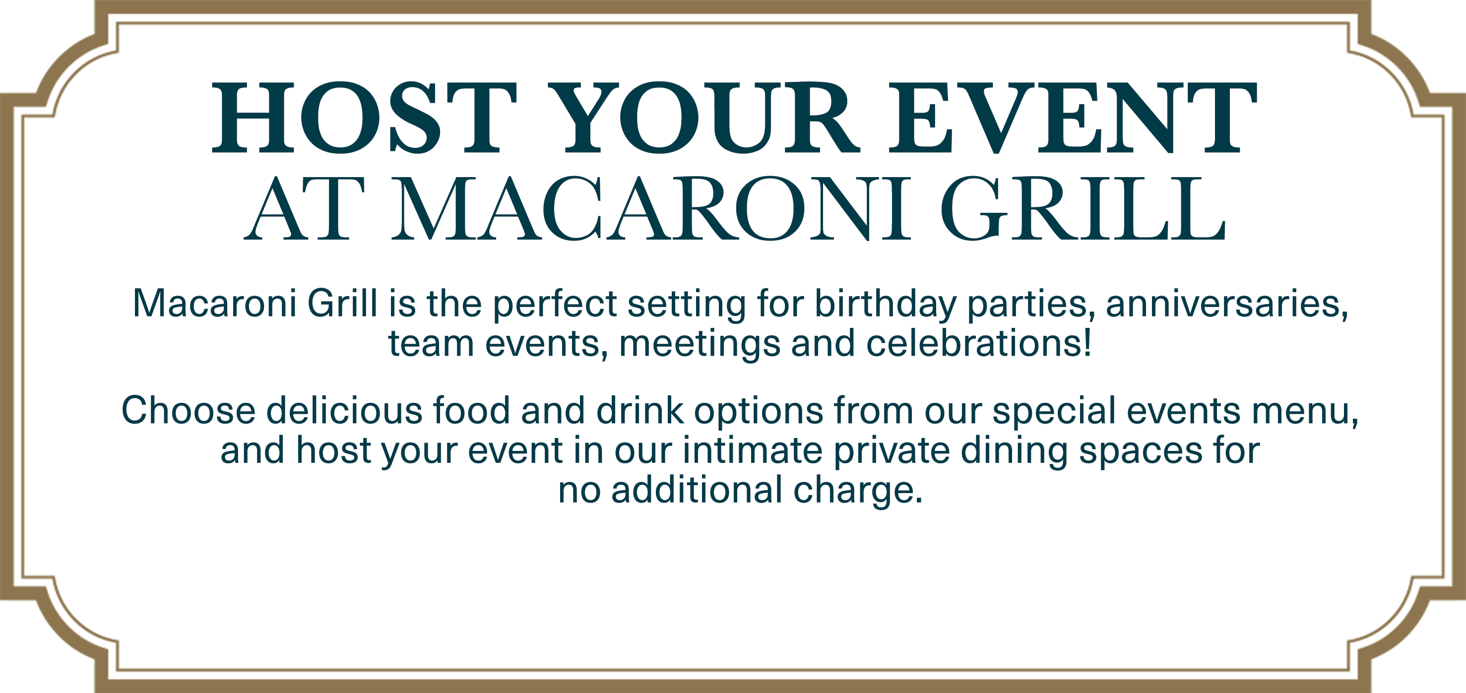 Host Your Event at Macaroni Grill. Macaroni Grill is the perfect setting for birthday parties, anniversaries, team events, meetings and celebrations! Choose delicious food and drink options from our special events menu, and host your event in our intimate private dining spaces forno additional charge.
