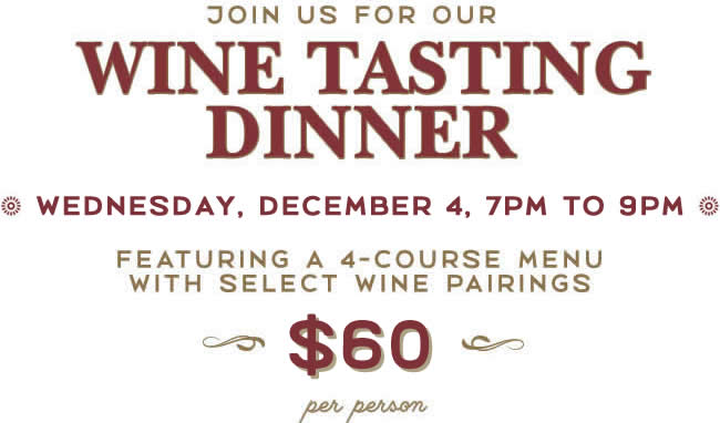 Join Us for Our Wine Tasting Dinner, Wednesday, December 4, 7pm to 9pm, Featuring a 4-Course Menu with Select Wine Pairings, $60 per person