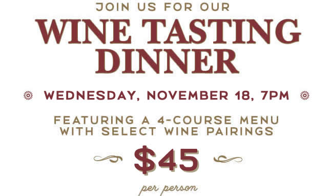 Join Us for Our Wine Tasting Dinner, Wednesday, February 19, 7pm, Featuring a 4-Course Menu with Select Wine Pairings, $60 per person